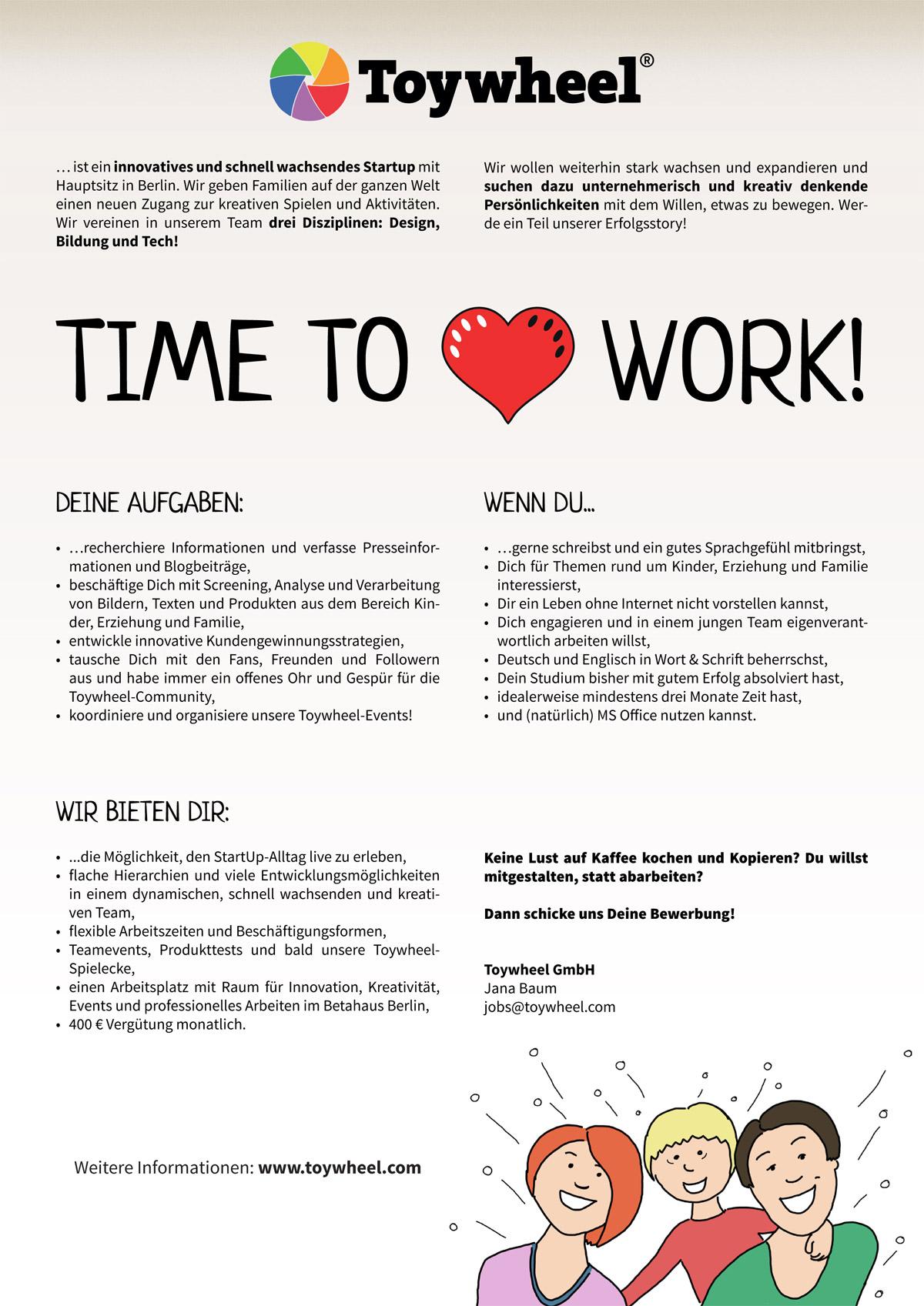 Praktikum Toywheel - Content & Community Management<br />Toywheel ist ein innovatives und schnell wachsendes Startup mit Hauptsitz in Berlin. Wir geben Familien auf der ganzen Welt einen neuen Zugang zur reativen Spielen und Aktivitäten. Wir vereinen in unserem Team drei Disziplinen: Design, Bildung und Tech!<br />Wir wollen weiterhin stark wachsen und expandieren und suchen dazu unternehmerisch und kreativ denkende<br />Persönlichkeiten mit dem Willen, etwas zu bewegen. Werde ein Teil unserer Erfolgsstory!